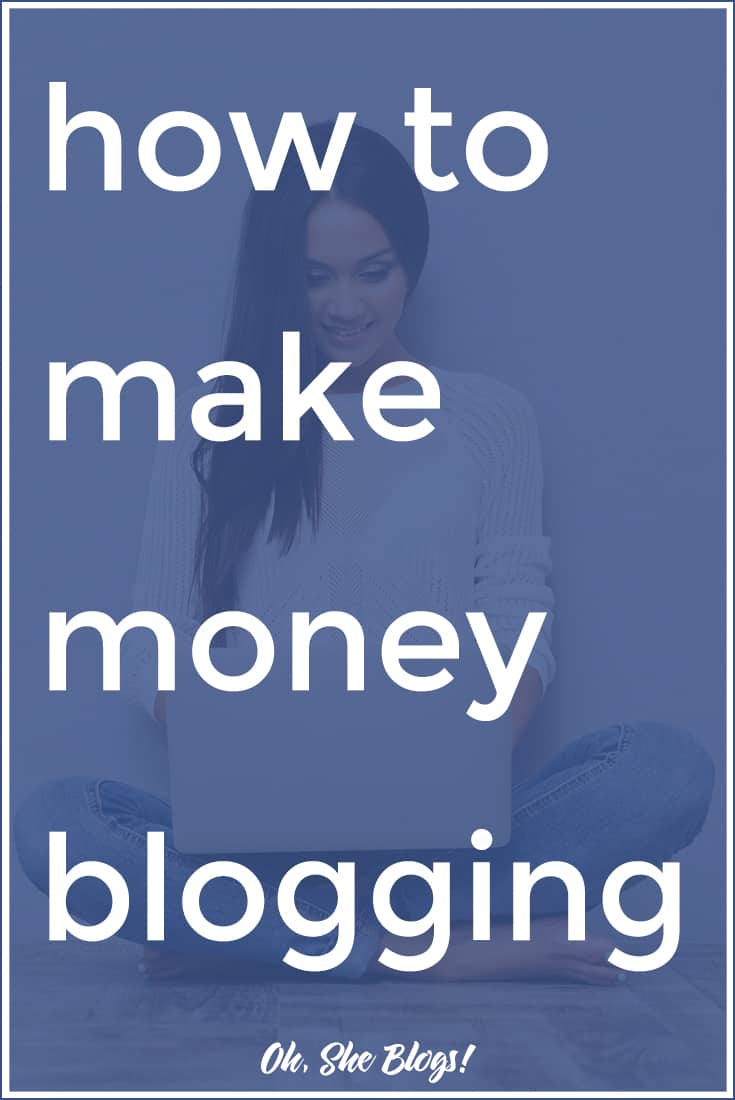 How to Make Money Blogging | Oh, She Blogs!