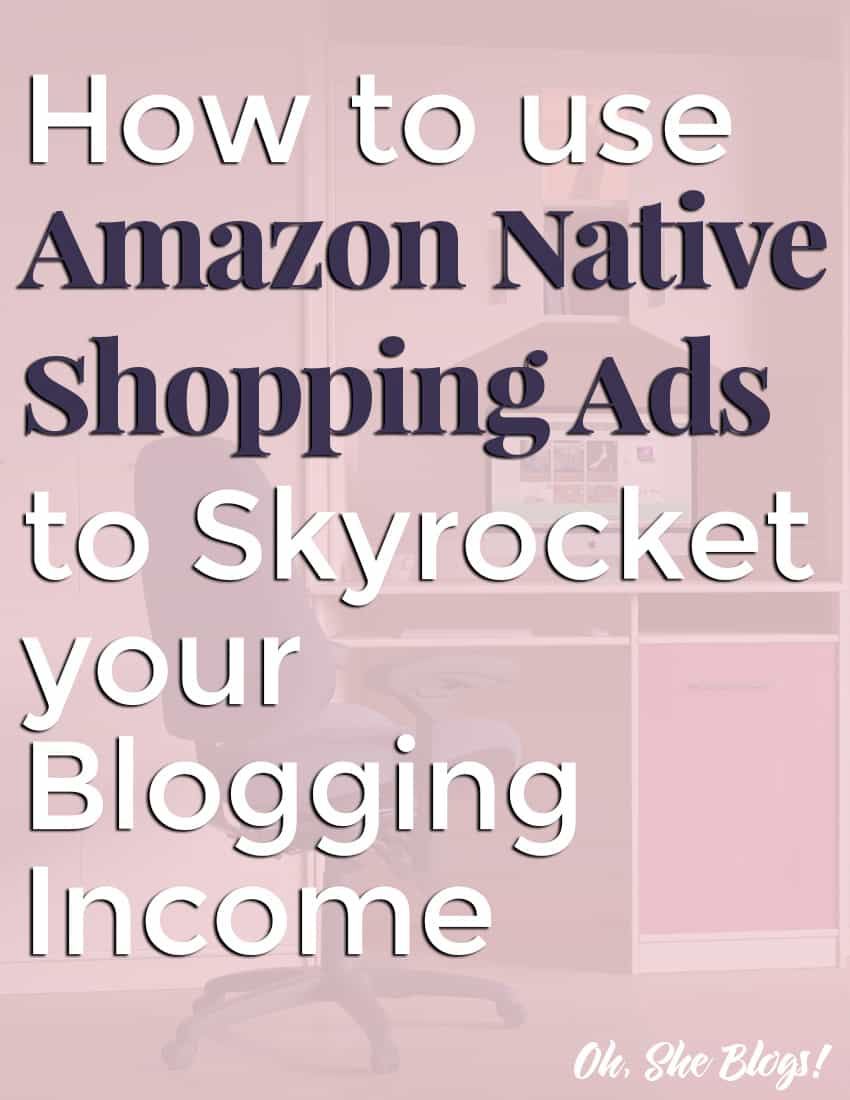 How to Use Amazon Native Shopping Ads to Skyrocket Your Blogging Income | Oh, She Blogs!