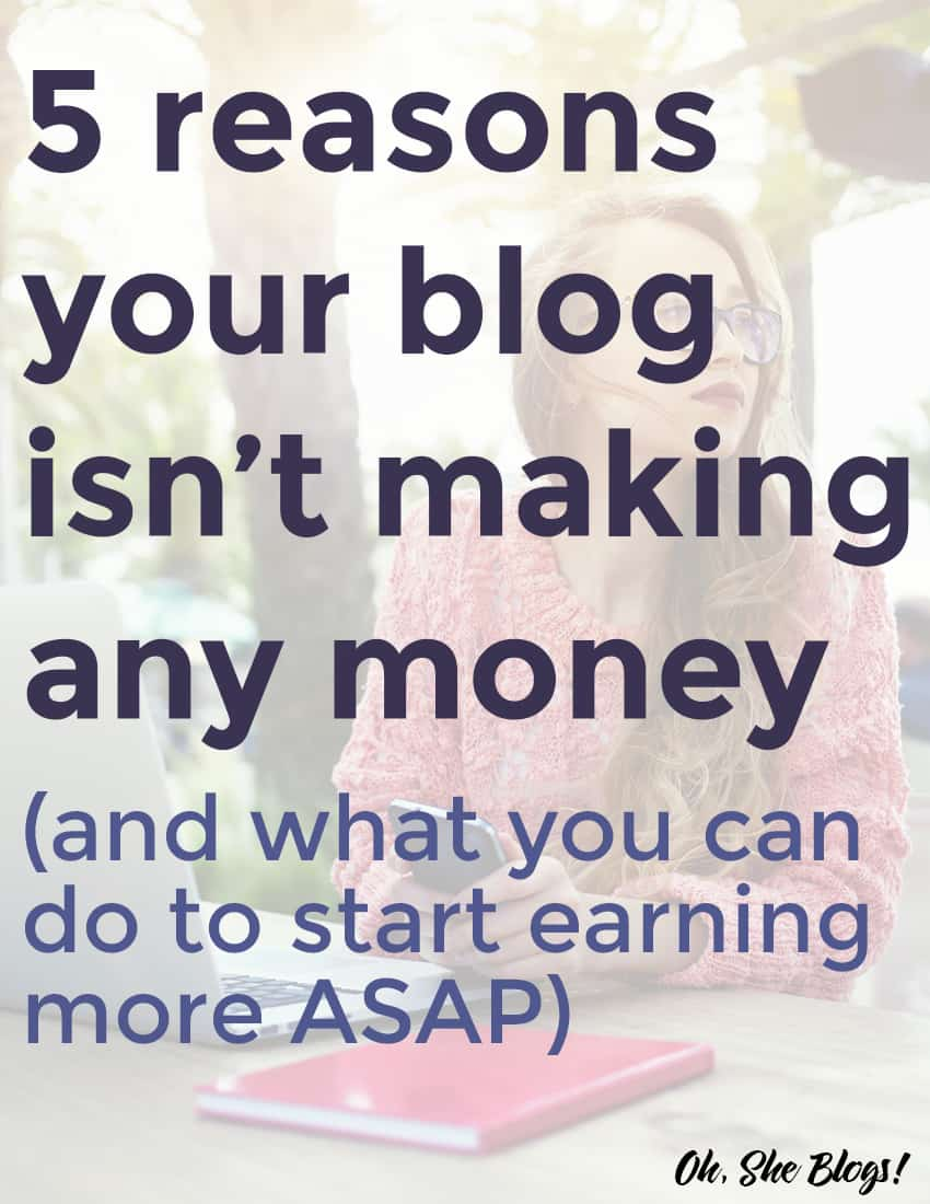 5 Reasons Your Blog Isn't Making Money (and what you can do to start earning more ASAP)| Oh, She Blogs!