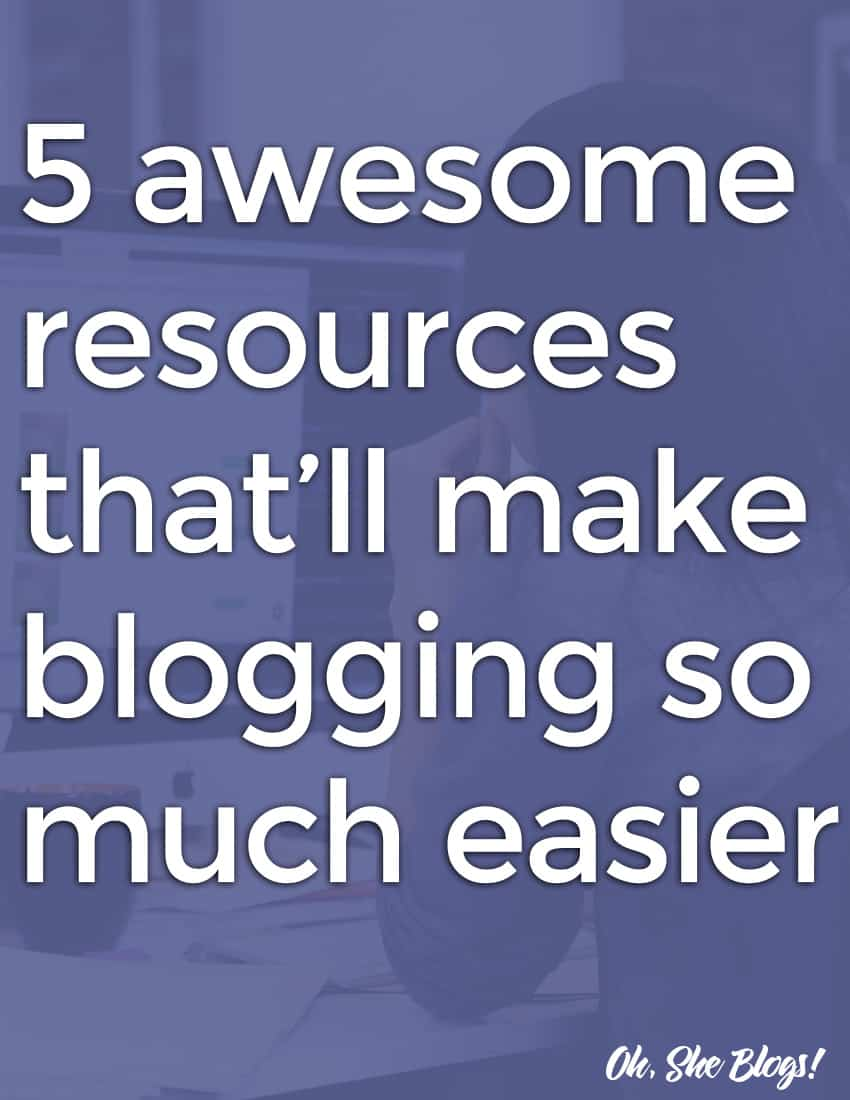 5 Awesome Resources to Make Blogging Easier | Oh, She Blogs!