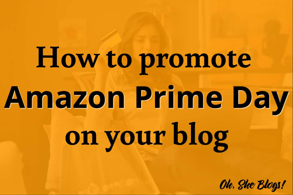Amazon Prime Day 2018: Guide to promoting Amazon Prime Day on your blog | Oh, She Blogs!